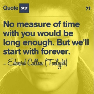... long enough. But we'll start with forever. - Edward Cullen (Twilight