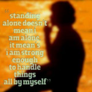 standing alone doesn't mean i am alone. it mean's i am strong enough ...