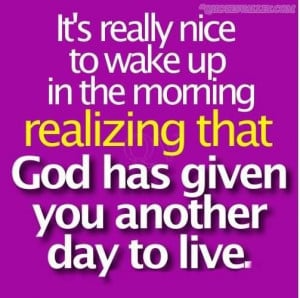 Its really nice to wake up in the morning realizing that god has given ...