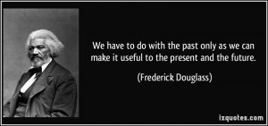We have to do with the past only as we can make it useful to the ...