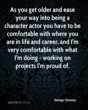As you get older and ease your way into being a character actor you ...