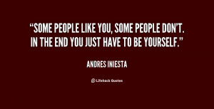 Some people like you, some people don't. In the end you just have to ...