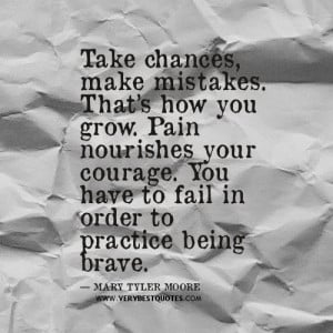 ... your courage. You have to fail in order to practice being brave
