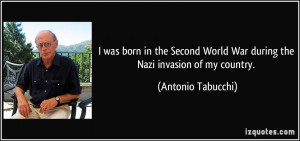 ... World War during the Nazi invasion of my country. - Antonio Tabucchi
