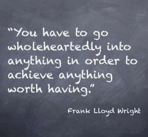 You have to go wholeheartedly into anything in order to achieve ...