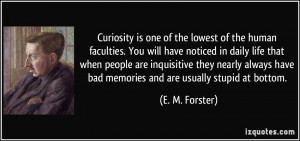 Curiosity is one of the lowest of the human faculties. You will have ...