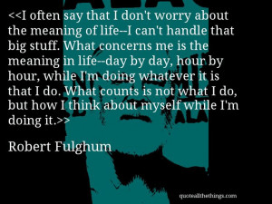 Robert Fulghum - quote-I often say that I don't worry about the ...