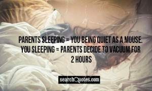 Parents sleeping = You being quiet as a mouse. You sleeping = Parents ...