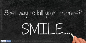 Best way to kill your enemies? SMILE...