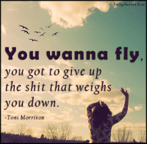 You wanna fly, you got to give up the shit that weighs you down.""