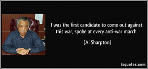 ... out against this war, spoke at every anti-war march. - Al Sharpton