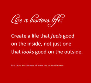 LUSCIOUS QUOTE: Create a life that feels good on the inside, not just ...