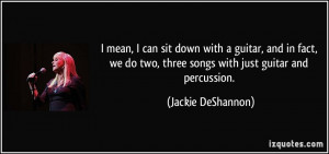 ... two, three songs with just guitar and percussion. - Jackie DeShannon