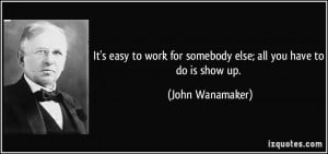 It's easy to work for somebody else; all you have to do is show up ...