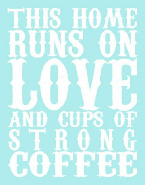 Coffee Love Quotes This home runs on love and