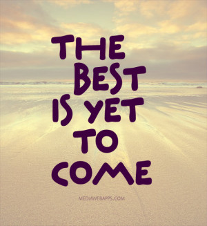 the best is yet to come quotes the best is yet toe life