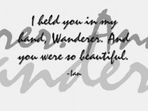 held you in my hand, Wanderer. And you were so beautiful.