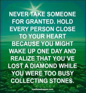 Never take someone for granted. Hold every person close to your heart ...