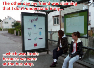 ... understand irony, which was ironic since we were at the bus stop