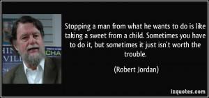 ... do it, but sometimes it just isn't worth the trouble. - Robert Jordan