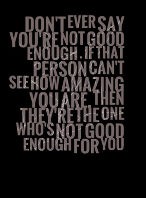 say you're not good enough if that person can't see how amazing you ...
