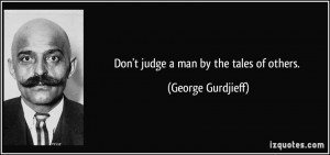 Don't judge a man by the tales of others. - George Gurdjieff