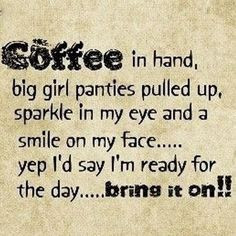 Coffee in hand, big girl panties pulled up, sparkle in my eye and a ...