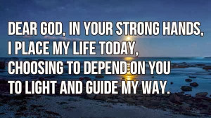 Dear God, in your strong hands, I place my life today, choosing to ...