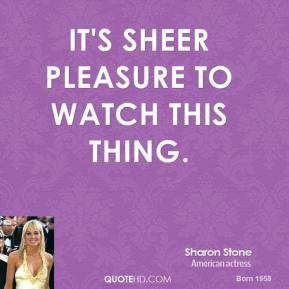 sharon-stone-quote-its-sheer-pleasure-to-watch-this-thing.jpg