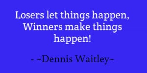Losers let things happen, Winners make things happen!