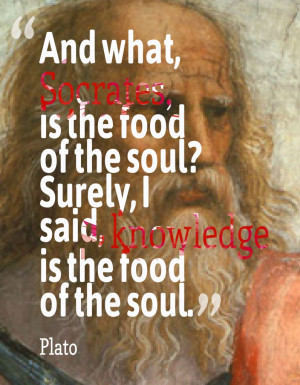 And what Socrates is the food of the soul?