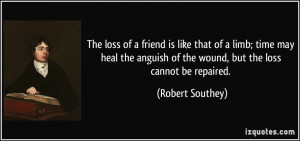 The loss of a friend is like that of a limb; time may heal the anguish ...