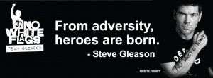 "HAPPY BIRTHDAY STEVE GLEASON, A TRUE HERO!! ""NO WHITE FLAGS"""