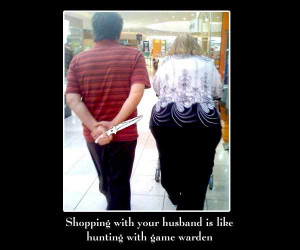 ... husband is like hunting with game warden . ( funny Shopping Quotes