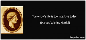 Tomorrow's life is too late. Live today. - Marcus Valerius Martial