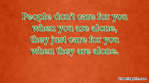 People don't care for you when you are alone
