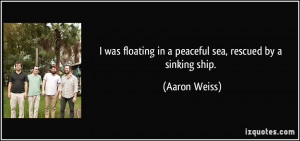 ... floating in a peaceful sea, rescued by a sinking ship. - Aaron Weiss