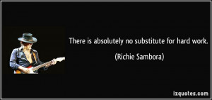 There is absolutely no substitute for hard work. - Richie Sambora