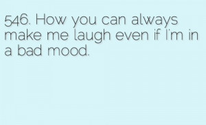 How you can always make me laugh even if i'm in a bad mood.