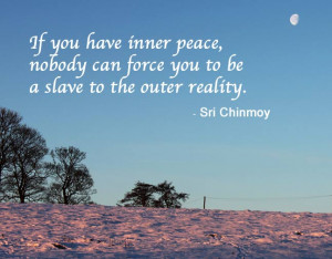 If you have inner peace, nobody can force you to be a slave to the ...