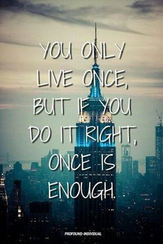 you only live once, but if you do it right, once is enough. More