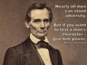 ... to test a man's character – give him power. –Abraham Lincoln