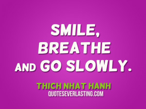 Smile, Breathe and Go slowly. – Thich Nhat Hanh