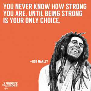 """... strong you are, until being strong is your only choice."""" ~Bob Marley"""