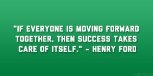If everyone is moving forward together, then success takes care of ...