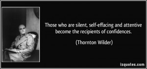 ... and attentive become the recipients of confidences. - Thornton Wilder