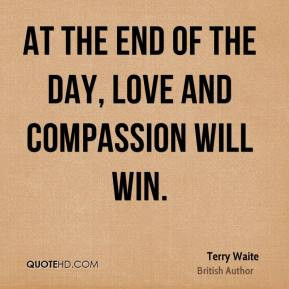 Terry Waite - At the end of the day, love and compassion will win.