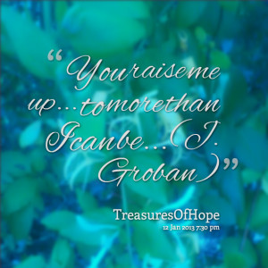 Quotes Picture: you raise me up to more than i can be (j groban)