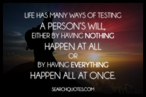 Life has many ways of testing a person's will, either by having ...