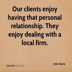 John Davis - Our clients enjoy having that personal relationship. They ...